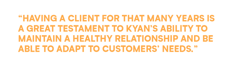 Having a client for that many years is a great testament to Kyan's ability to maintain a healthy relationship and be able to adapt to customers' needs.