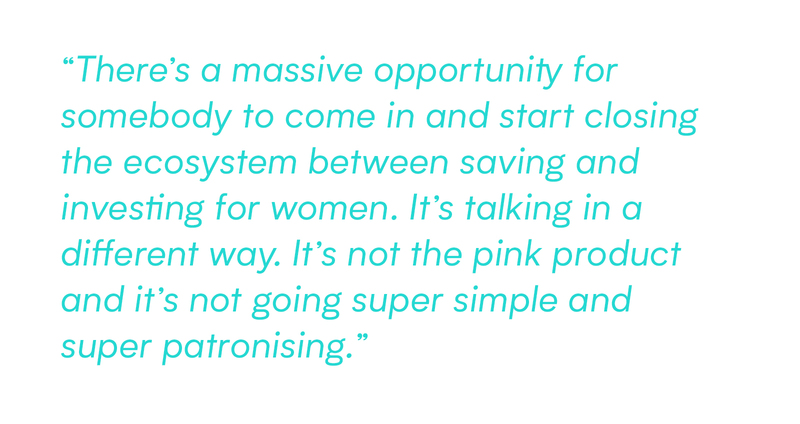 There's a massive opportunity for somebody to come in and start closing the ecosystem between saving and investing for women. It's talking in a different way. It's not the pink product and it's not going super simple and super patronising.