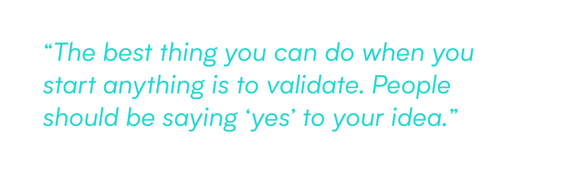 The best thing you can do when you start anything is to validate. People should be saying 'yes' to your idea.